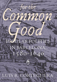 For the Common Good: Popular Politics in Barcelona, 1580-1640 - Luis R. Corteguera