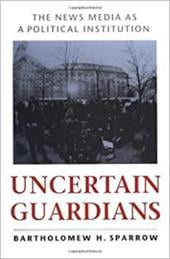 Uncertain Guardians: The News Media as a Political Institution - Sparrow, Bartholomew H.