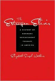 The Estrogen Elixir: A History of Hormone Replacement Therapy in America - Elizabeth Siegel Watkins