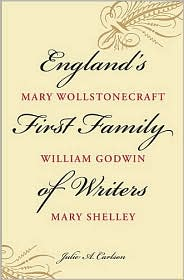 England's First Family of Writers: Mary Wollstonecraft, William Godwin, Mary Shelley - Julie A. Carlson