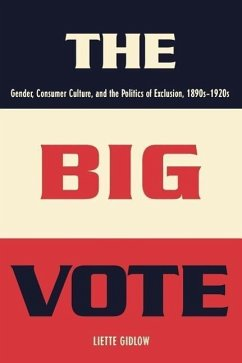 The Big Vote: Gender, Consumer Culture, and the Politics of Exclusion, 1890s-1920s - Gidlow, Liette