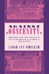 Against Obscenity: Reform and the Politics of Womanhood in America, 1873-1935 - Wheeler, Leigh Ann