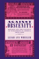 Against Obscenity: Reform and the Politics of Womanhood in America, 1873--1935