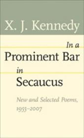 In a Prominent Bar in Secaucus: New and Selected Poems, 1955--2007 - Kennedy, X. J.