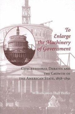 To Enlarge the Machinery of Government: Congressional Debates and the Growth the American State, 1858-1891 - Hoffer, William James Hull