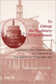 To Enlarge the Machinery of Government: Congressional Debates and the Growth of the American State, 1858-1891 - Williamjames Hull Hoffer