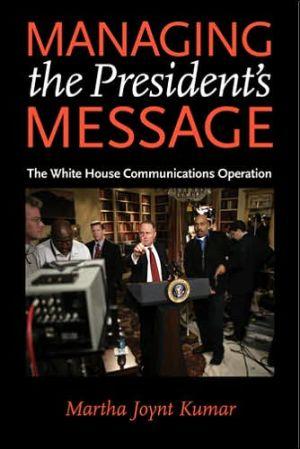 Managing the President's Message: The White House Communications Operation - Martha Joynt Kumar