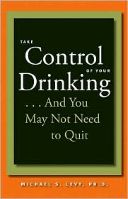 Take Control of Your Drinking...And You May Not Need to Quit - Michael S. Levy