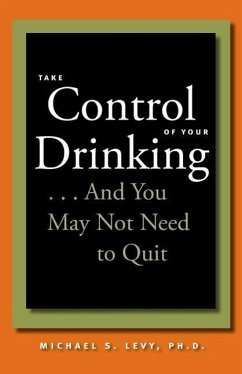Take Control of Your Drinking...and You May Not Need to Quit - Levy, Michael S.