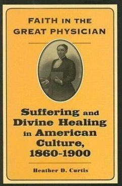 Faith in the Great Physician: Suffering and Divine Healing in American Culture, 1860-1900 - Curtis, Heather D.