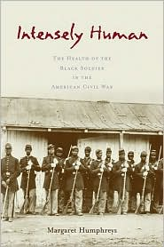 Intensely Human: The Health of the Black Soldier in the American Civil War - Margaret Humphreys
