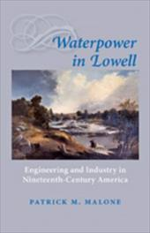Waterpower in Lowell: Engineering and Industry in Nineteenth-Century America - Malone, Patrick M.
