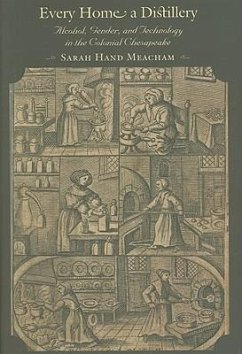 Every Home a Distillery: Alcohol, Gender, and Technology in the Colonial Chesapeake - Meacham, Sarah Hand