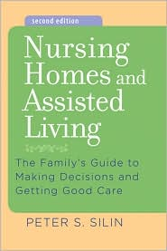 Nursing Homes and Assisted Living: The Family's Guide to Making Decisions and Getting Good Care - Peter S. Silin