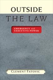 Outside the Law: Emergency and Executive Power - Fatovic, Clement
