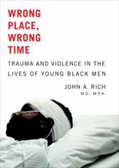 Wrong Place, Wrong Time: Trauma and Violence in the Lives of Young Black Men - Rich, John A.