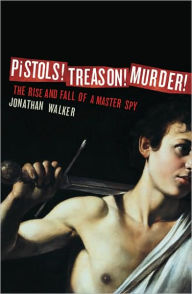 Pistols! Treason! Murder!: The Rise and Fall of a Master Spy - Jonathan Walker