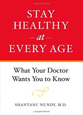 Stay Healthy at Every Age: What Your Doctor Wants You to Know - Nundy, Shantanu
