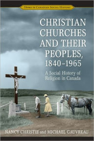 Christian Churches and Their Peoples, 1840-1965: A Social History of Religion in Canada - Nancy Christie