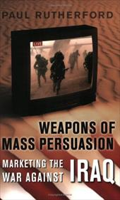Weapons of Mass Persuasion: Marketing the War Against Iraq - Rutherford, Paul