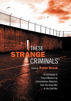 These Strange Criminals: An Anthology of Prison Memoirs by Conscientious Objectors from the Great War to the Cold War - Herausgeber: Brock, Peter