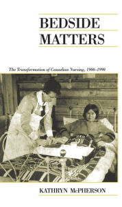 Bedside Matters: The Transformation of Canadian Nursing, 1900-1990 - Kathryn McPherson