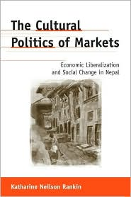 The Cultural Politics of Markets: Economic Liberalization and Social Change in Nepal - Katharine Neilson Rankin