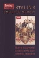 Stalin's Empire of Memory: Russian-Ukrainian Relations in the Soviet Historical Imagination - Yekelchyk, Serhy