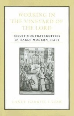 Working in the Vineyard of the Lord: Jesuit Confraternities in Early Modern Italy - Lazar, Lance Gabriel