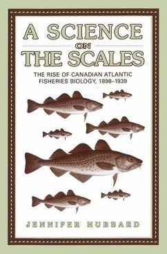 A Science on the Scales: The Rise of Canadian Atlantic Fisheries Biology, 1898-1939 - Hubbard, Jennifer M.