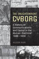The Enlightenment Cyborg: A History of Communications and Control in the Human Machine, 1660-1830