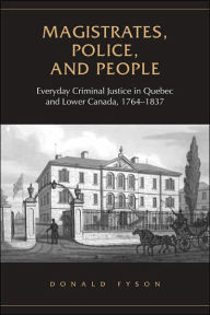 Magistrates, Police, and People: Everyday Criminal Justice in Quebec and Lower Canada, 1764-1837 - Donald Fyson