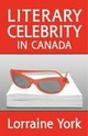 Literary Celebrity in Canada - Lorraine M. York