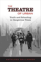 The Theatre of Urban: Youth and Schooling in Dangerous Times - Gallagher, Kathleen