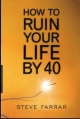 How to Ruin Your Life by 40 - Steve Farrar