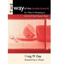 The Way of the (Modern) World, or, Why it's Tempting to Live as If God Doesn't Exist - Craig Gay