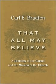 That All May Believe: Theology of the Gospel and the Mission of the Church - Carl E. Braaten