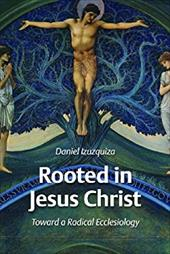 Rooted in Jesus Christ: Toward a Radical Ecclesiology - Izuzquiza, Daniel
