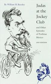Judas at the Jockey Club: And Other Episodes of Porfirian Mexico - Beezley, William H.