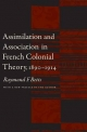Assimilation and Association in French Colonial Theory, 1890-1914 - Raymond F. Betts