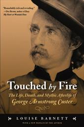 Touched by Fire: The Life, Death, and Mythic Afterlife of George Armstrong Custer - Barnett, Louise