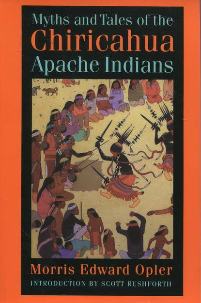 Myths and Tales of the Chiricahua Apache Indians - Opler, Morris Edward