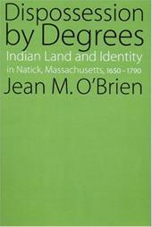 Dispossession by Degrees: Indian Land and Identity in Natick, Massachusetts, 1650-1790 - O'Brien, Jean M.