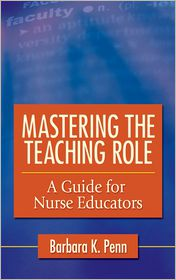 Mastering the Teaching Role: A Guide for Nurse Educators - Barbara K. Penn