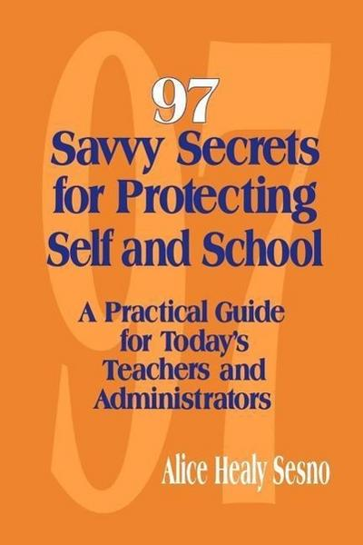 97 Savvy Secrets for Protecting Self and School: A Practical Guide for Today's Teachers and Administrators - Alice Healy Sesno