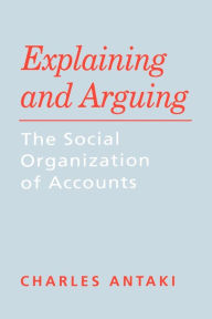 Explaining and Arguing: The Social Organization of Accounts - Charles Antaki