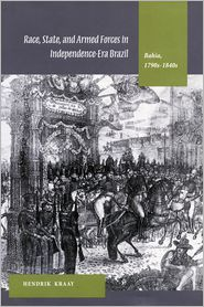 Race, State, and Armed Forces in Independence-Era Brazil:(Bahia 1790s-1840s) - Hendrik Kraay
