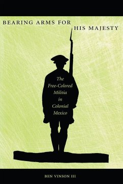 Bearing Arms for His Majesty: The Free-Colored Militia in Colonial Mexico - Vinson III Vinson, Ben Ben, Vinson