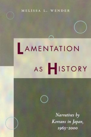 Lamentation as History: Narratives by Koreans in Japan, 1965-2000 - Melissa Wender