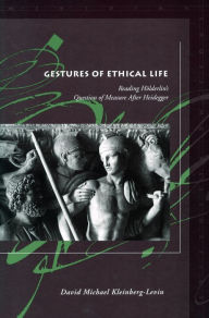 Gestures of Ethical Life: Reading Holderlin's Question of Measure After Heidegger - David Michael Kleinberg-Levin